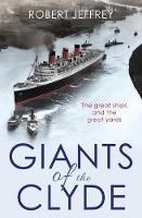 Giants of the Clyde The Great Ships and the Great Yards by Robert Jeffrey