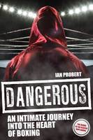 Dangerous An Intimate Journey into the Heart of Boxing by Ian Probert