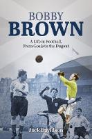 Bobby Brown A Life in Football, from Goals to the Dugout by Jack Davidson