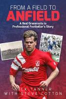 From a Field to Anfield A Footballer's Journey from Grassroots to the Top Flight by Nick Tanner, Steve Cotton