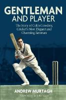 Gentleman and Player The Story of Colin Cowdrey, Cricket's Most Elegant and Charming Batsman by Andrew Murtagh
