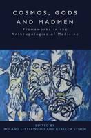 Cosmos, Gods and Madmen Frameworks in the Anthropologies of Medicine by Roland Littlewood