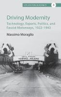 Driving Modernity Technology, Experts, Politics, and Fascist Motorways, 1922-1943 by Massimo Moraglio