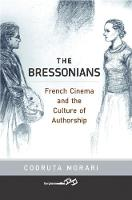 The Bressonians French Cinema and the Culture of Authorship by Codruta Morari