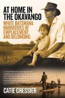 At Home in the Okavango White Batswana Narratives of Emplacement and Belonging by Catie Gressier