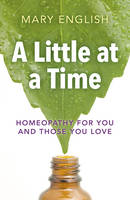 A Little at a Time Homeopathy for You and Those You Love by Mary English