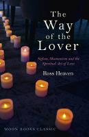 The Way of the Lover Sufism, Shamanism and the Spiritual Art of Love by Ross Heaven