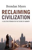 Reclaiming Civilization A Case for Optimism for the Future of Humanity by Brendan Myers