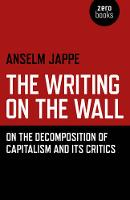 The Writing on the Wall On the Decomposition of Capitalism and its Critics by Anselm Jappe