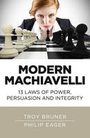 Modern Machiavelli 13 Laws of Power, Persuasion and Integrity by Troy Bruner, Philip Eager