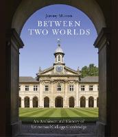 Between Two Worlds An Architectural History of Emmanuel College, Cambridge by Jeremy Musson