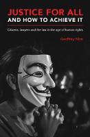 Justice for All and How to Achieve it Citizens, Lawyers and the Law in the Age of Human Rights by Geoffrey Nice