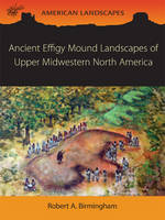 Ancient Effigy Mound Landscapes of Upper Midwestern North America by Robert A. Birmingham