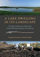 A Lake Dwelling in Its Landscape Iron Age settlement at Cults Loch, Castle Kennedy, Dumfries & Galloway by Graeme Cavers, Anne Crone