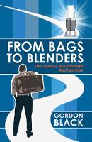 From Bags to Blenders The Journey of a Yorkshire Businessman by Gordon Black