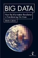 Big Data How the Information Revolution Is Transforming Our Lives by Brian Clegg