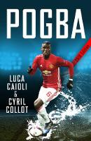 Pogba The rise of Manchester United's Homecoming Hero by Luca Caioli, Cyril Collot