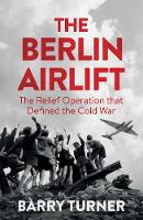 The Berlin Airlift The Relief Operation that Defined the Cold War by Barry Turner