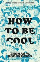 How to be Cool The 150 Essential Idols, Ideals and Other Cool S*** by Thomas Hodgkinson