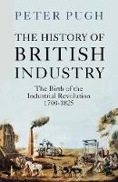 The History of British Industry: The Birth of the Industrial Revolution 1700 - 1825 by Peter Pugh