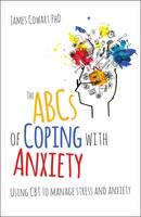 The ABCs of Coping with Anxiety Using CBT to Manage Stress and Anxiety by James Cowart
