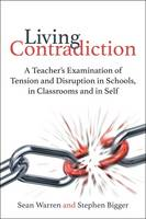 Living Contradiction A Teacher's Examination of Tension and Disruption in Schools, in Classrooms and in Self by Sean Warren, Stephen Bigger