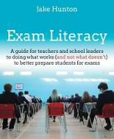 Exam Literacy A Guide for Teachers and School Leaders to Doing What Works (and Not What Doesn't) to Better Prepare Students for Exams by Jake Hunton