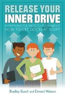 Release Your Inner Drive Everything You Need to Know About How to Get Good at Stuff by Bradley Busch, Edward Watson