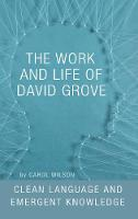 The Work and Life of David Grove Clean Language and Emergent Knowledge by Carol Wilson