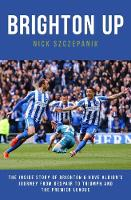 Brighton Up The Inside Story of Brighton & Hove Albion's Journey From Despair to Triumph and the Premier League by Nick Szczepanik