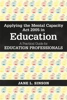 Applying the Mental Capacity Act 2005 in Education A Practical Guide for Education Professionals by Jane L. Sinson