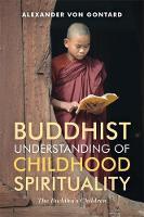 Buddhist Understanding of Childhood Spirituality The Buddha's Children by Alexander von Gontard