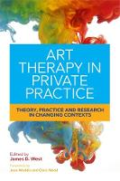 Art Therapy in Private Practice Theory, Practice and Research in Changing Contexts by Joan Woddis, Chris Wood, Frances Walton