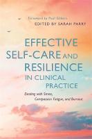 Effective Self-Care and Resilience in Clinical Practice Dealing with Stress, Compassion Fatigue and Burnout by Sarah Lawson, Hannah Wilson, Ciaran Joyce
