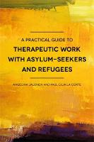 A Practical Guide to Therapeutic Work with Asylum-Seekers and Refugees by Paul Cilia La Corte, Angelina Jalonen