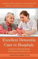 Excellent Dementia Care in Hospitals A Guide to Supporting People with Dementia and Their Carers by Jo James, Jules Knight, Bethany Cotton, Rita Freyne