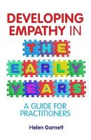 Developing Empathy in the Early Years A Guide for Practitioners by Helen Garnett, Helen Lumgair, Jackie Harland, Valerie Lovegreen