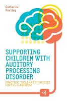 Supporting Children with Auditory Processing Disorder Practical Tools and Strategies for the Classroom by Catherine Routley