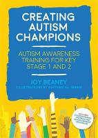 Creating Autism Champions Autism Awareness Training for Key Stage 1 and 2 by Joy Beaney