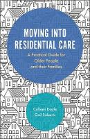 Moving into Residential Care A Practical Guide for Older People and their Families by Colleen Doyle, Gail Roberts