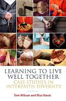Learning to Live Well Together Case Studies in Interfaith Diversity by Tom Wilson, Riaz Ravat