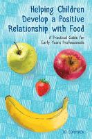 Helping Children Develop a Positive Relationship with Food A Practical Guide for Early Years Professionals by Jo Cormack