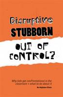 Disruptive, Stubborn, Out of Control? Why Kids Get Confrontational in the Classroom, and What to Do About it by Bo Hejlskov Elven