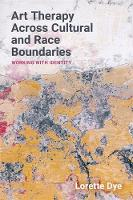 Art Therapy Across Cultural and Race Boundaries Working with Identity by Lorette Dye