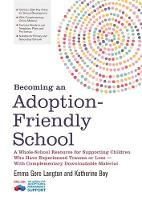 Becoming an Adoption-Friendly School A Whole-School Resource for Supporting Children Who Have Experienced Trauma or Loss - with Complementary Downloadable Material by Emma Gore Langton