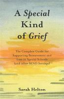 A Special Kind of Grief The Complete Guide for Supporting Bereavement and Loss in Special Schools (and Other SEND Settings) by Sarah Helton