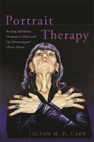 Portrait Therapy Resolving Self-Identity Disruption in Clients with Life-Threatening and Chronic Illnesses by Susan Carr