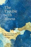 The Trouble with Illness How Illness and Disability Affect Relationships by Julia Segal