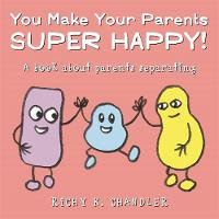 You Make Your Parents Super Happy! A book about parents separating by Richy K. Chandler