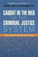 Caught in the Web of the Criminal Justice System Autism, Developmental Disabilities, and Sex Offenses by Alan Gershel, Gary Mesibov
